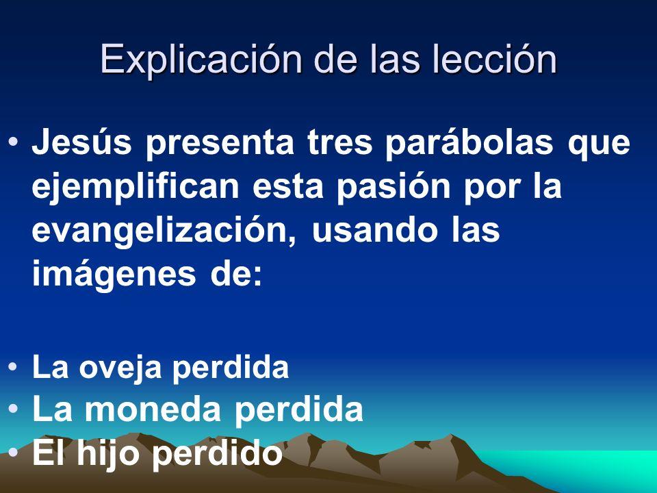 Explicación de las lección Jesús presenta tres parábolas que ejemplifican esta pasión por la evangelización, usando las imágenes de: La oveja perdida