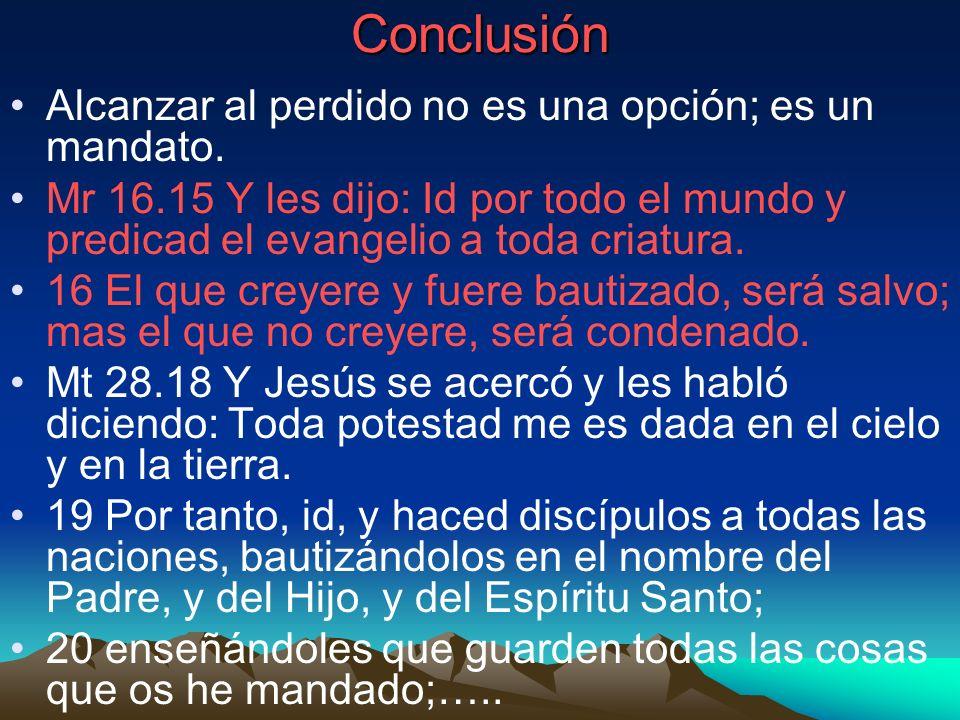 Conclusión Alcanzar al perdido no es una opción; es un mandato. Mr 16.15 Y les dijo: Id por todo el mundo y predicad el evangelio a toda criatura. 16