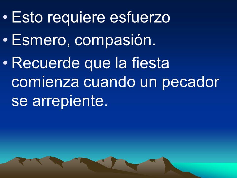 Esto requiere esfuerzo Esmero, compasión. Recuerde que la fiesta comienza cuando un pecador se arrepiente.