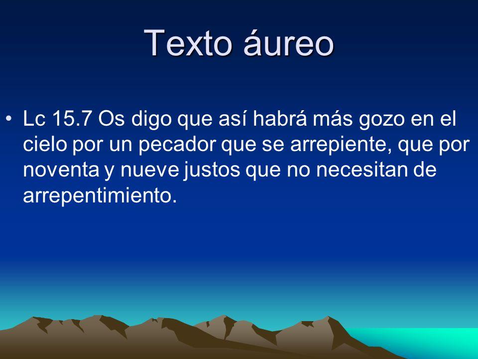 Texto áureo Lc 15.7 Os digo que así habrá más gozo en el cielo por un pecador que se arrepiente, que por noventa y nueve justos que no necesitan de ar