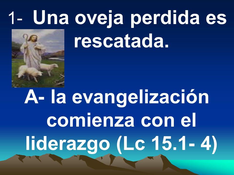 1- Una oveja perdida es rescatada. A- la evangelización comienza con el liderazgo (Lc 15.1- 4)
