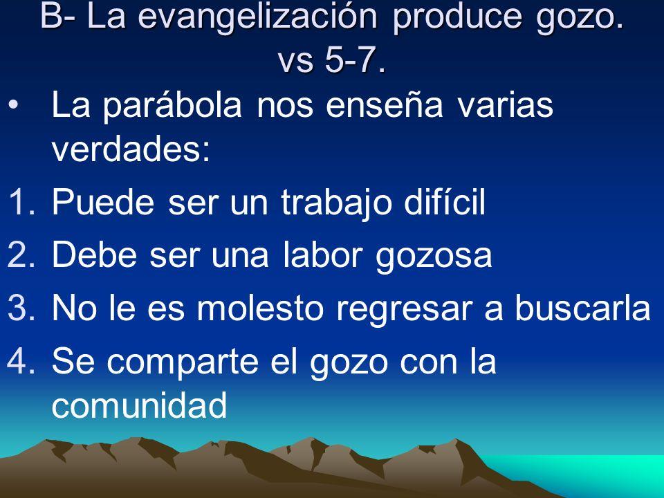 B- La evangelización produce gozo. vs 5-7. La parábola nos enseña varias verdades: 1.Puede ser un trabajo difícil 2.Debe ser una labor gozosa 3.No le