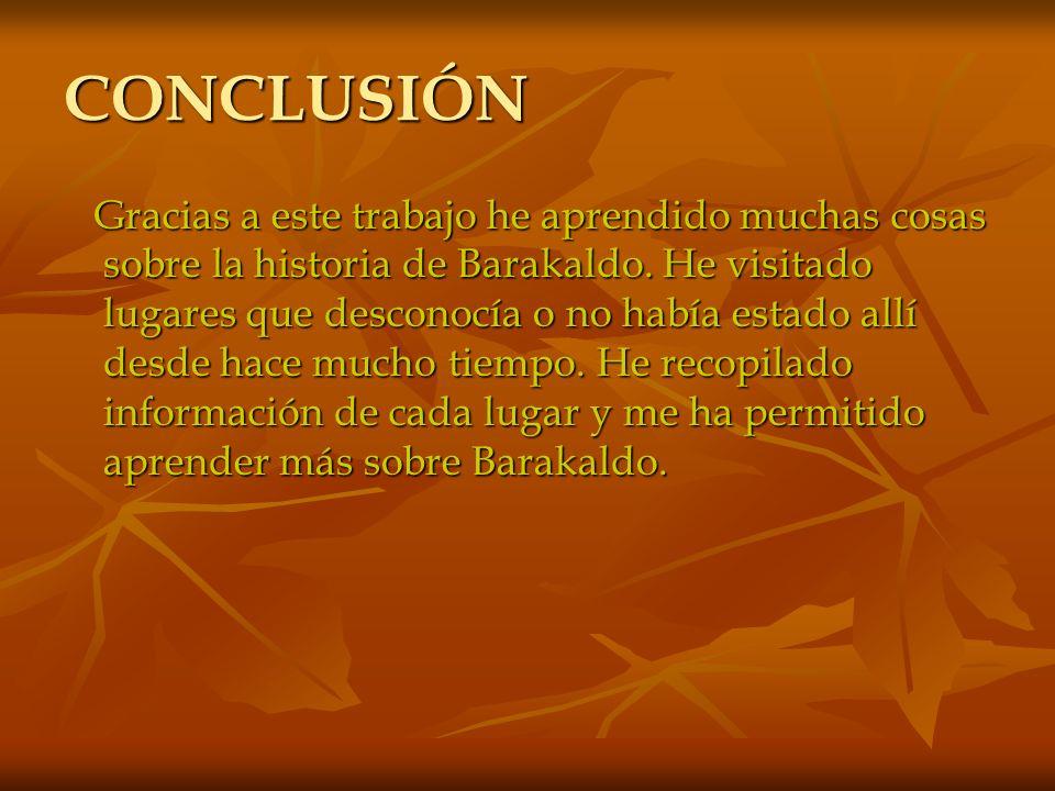 CONCLUSIÓN Gracias a este trabajo he aprendido muchas cosas sobre la historia de Barakaldo. He visitado lugares que desconocía o no había estado allí
