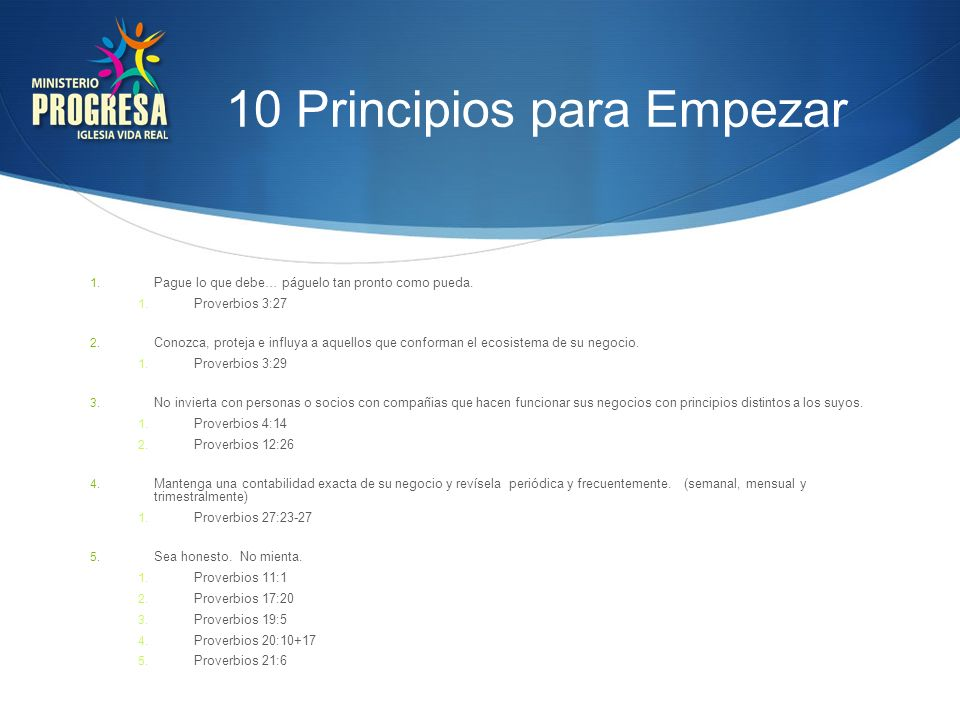 10 Principios para Empezar 1. Pague lo que debe… páguelo tan pronto como pueda. 1. Proverbios 3:27 2. Conozca, proteja e influya a aquellos que confor