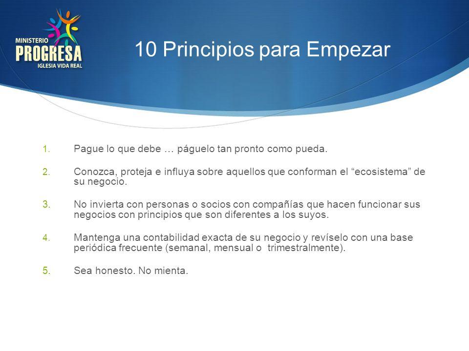 10 Principios para Empezar 1. Pague lo que debe … páguelo tan pronto como pueda. 2. Conozca, proteja e influya sobre aquellos que conforman el ecosist