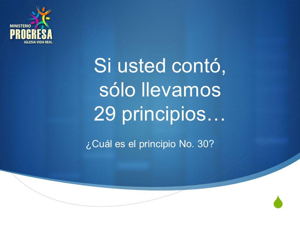 Si usted contó, sólo llevamos 29 principios… ¿Cuál es el principio No. 30?