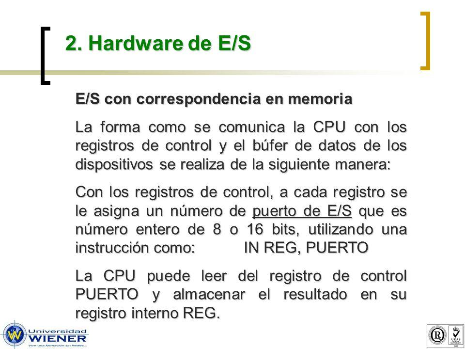 2. Hardware de E/S E/S con correspondencia en memoria La forma como se comunica la CPU con los registros de control y el búfer de datos de los disposi