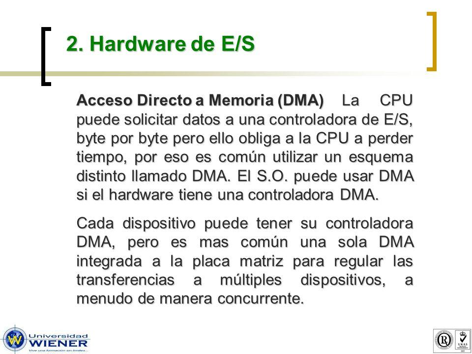 2. Hardware de E/S Acceso Directo a Memoria (DMA)La CPU puede solicitar datos a una controladora de E/S, byte por byte pero ello obliga a la CPU a per