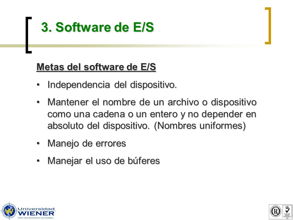 3. Software de E/S Metas del software de E/S Independencia del dispositivo.Independencia del dispositivo. Mantener el nombre de un archivo o dispositi