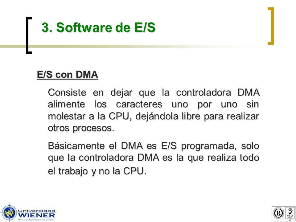 3. Software de E/S E/S con DMA Consiste en dejar que la controladora DMA alimente los caracteres uno por uno sin molestar a la CPU, dejándola libre pa