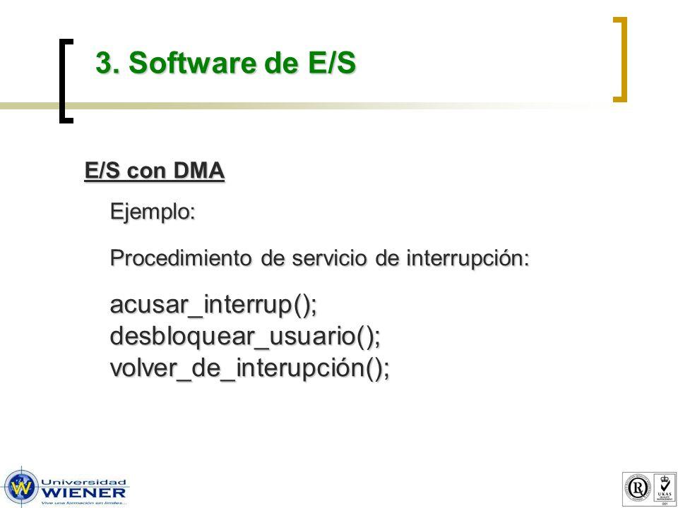 3. Software de E/S E/S con DMA Ejemplo: Procedimiento de servicio de interrupción: acusar_interrup(); desbloquear_usuario(); volver_de_interupción();