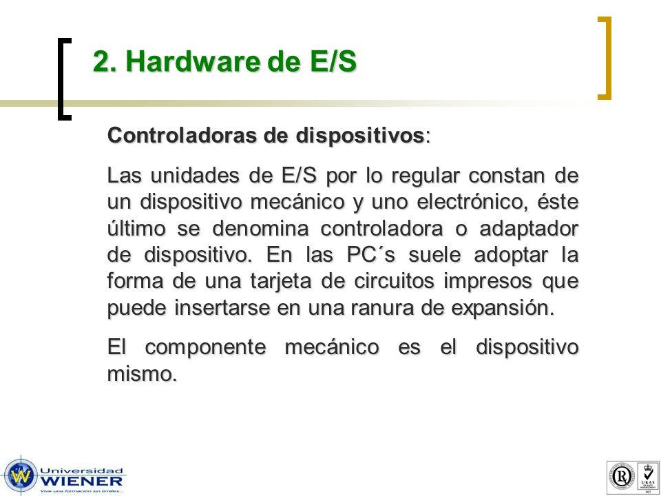 2. Hardware de E/S Controladoras de dispositivos: Las unidades de E/S por lo regular constan de un dispositivo mecánico y uno electrónico, éste último