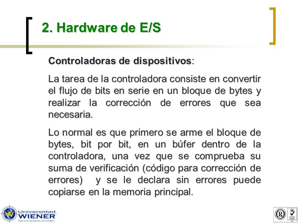 2. Hardware de E/S Controladoras de dispositivos: La tarea de la controladora consiste en convertir el flujo de bits en serie en un bloque de bytes y