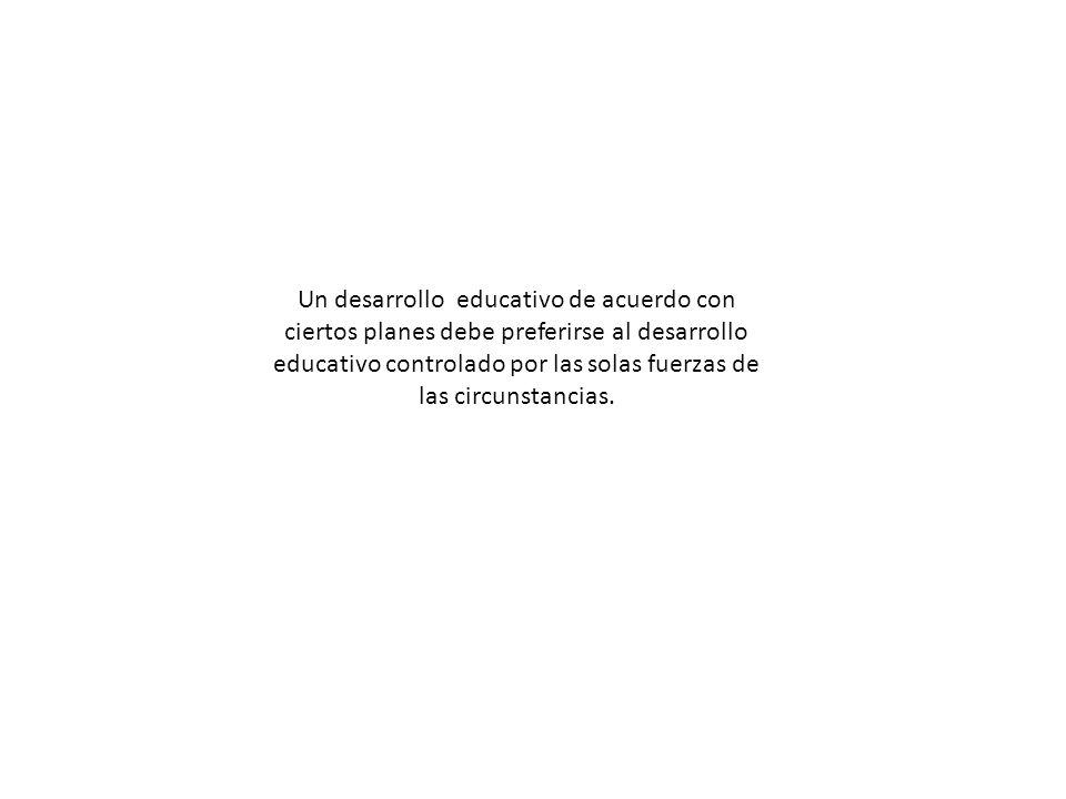 Un desarrollo educativo de acuerdo con ciertos planes debe preferirse al desarrollo educativo controlado por las solas fuerzas de las circunstancias.