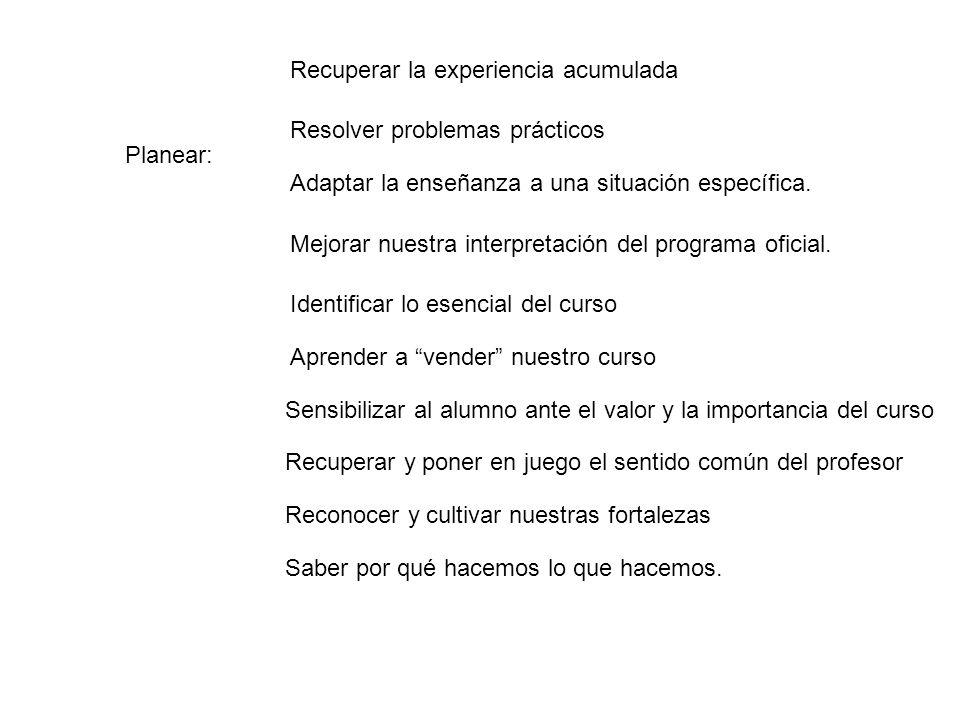 Planear: Recuperar la experiencia acumulada Resolver problemas prácticos Adaptar la enseñanza a una situación específica. Mejorar nuestra interpretaci
