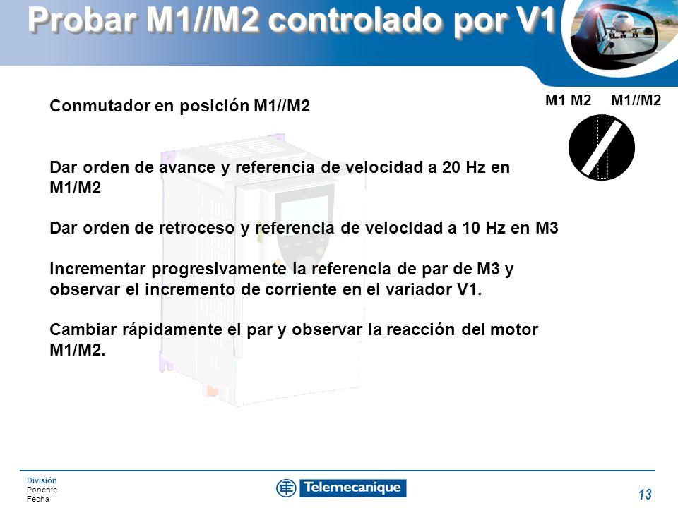 División Ponente Fecha 13 Probar M1//M2 controlado por V1 M1//M2M1 M2 Conmutador en posición M1//M2 Dar orden de avance y referencia de velocidad a 20