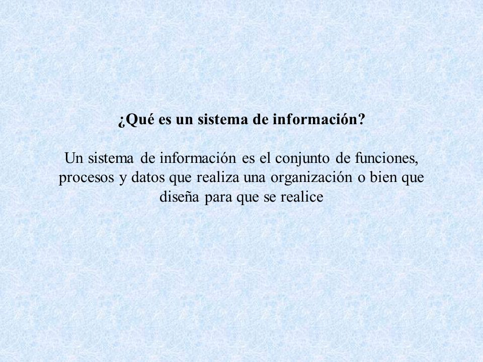 ¿Qué es un sistema de información? Un sistema de información es el conjunto de funciones, procesos y datos que realiza una organización o bien que dis