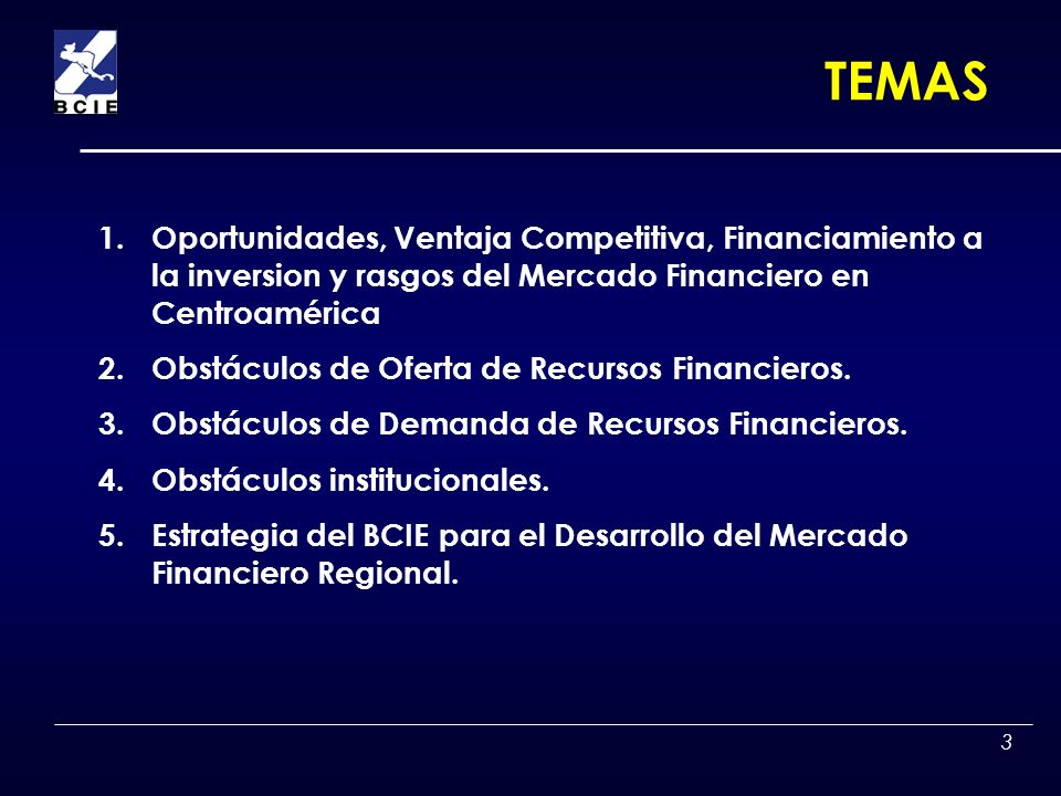3 TEMAS 1.Oportunidades, Ventaja Competitiva, Financiamiento a la inversion y rasgos del Mercado Financiero en Centroamérica 2.Obstáculos de Oferta de