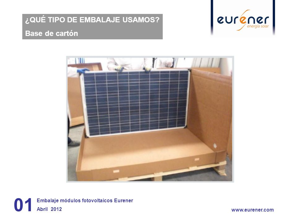 ¿QUÉ TIPO DE EMBALAJE USAMOS? Base de cartón 01 Embalaje módulos fotovoltaicos Eurener Abril 2012 www.eurener.com