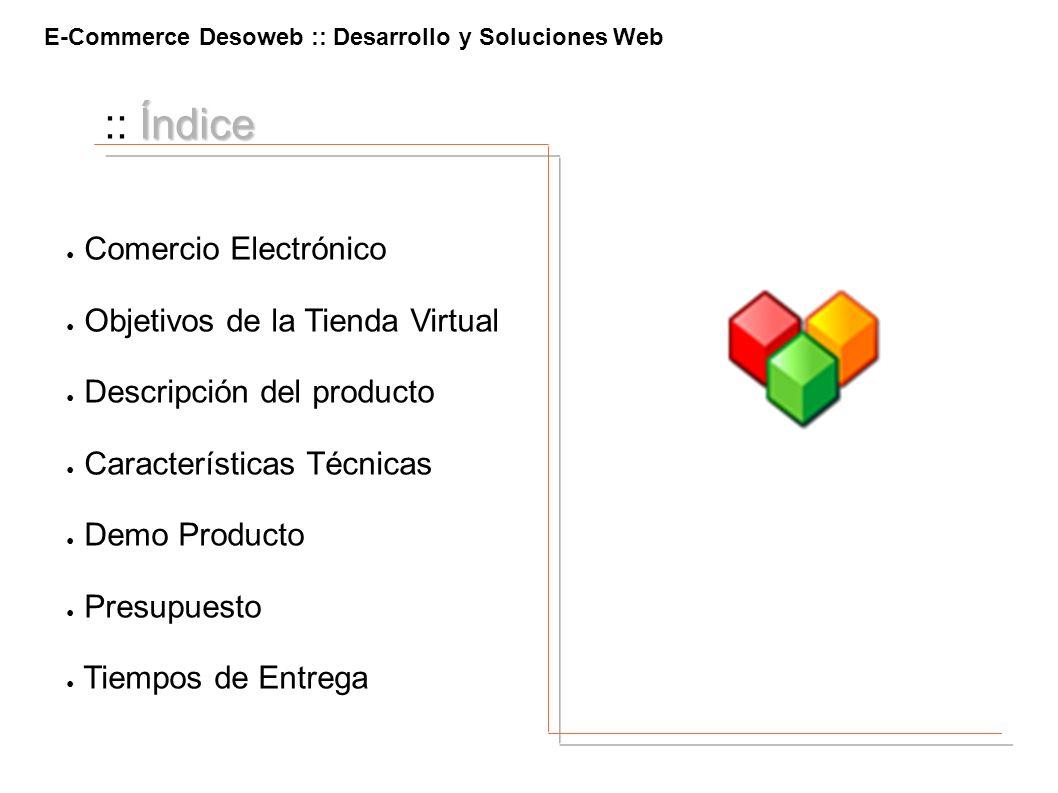 E-Commerce Desoweb :: Desarrollo y Soluciones Web Índice :: Índice Comercio Electrónico Objetivos de la Tienda Virtual Descripción del producto Caract