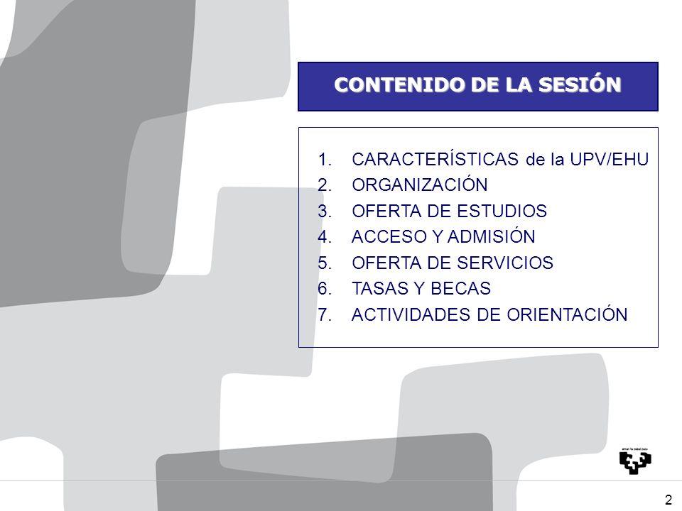 2 CONTENIDO DE LA SESIÓN 1.CARACTERÍSTICAS de la UPV/EHU 2.ORGANIZACIÓN 3.OFERTA DE ESTUDIOS 4.ACCESO Y ADMISIÓN 5.OFERTA DE SERVICIOS 6.TASAS Y BECAS