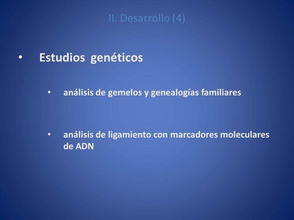 II. Desarrollo (4) Estudios genéticos análisis de gemelos y genealogías familiares análisis de ligamiento con marcadores moleculares de ADN