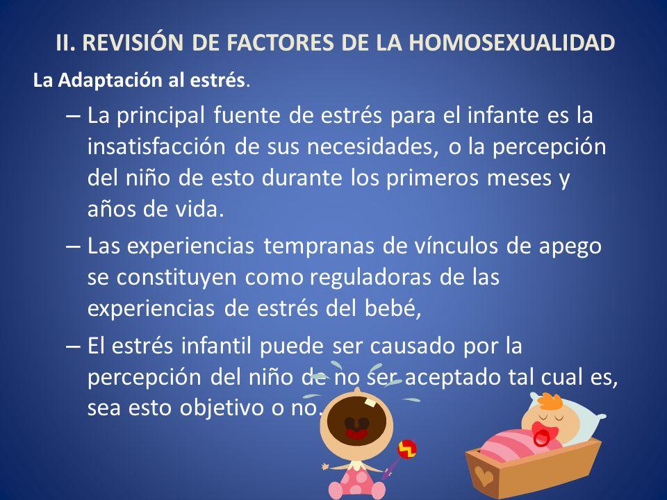 II. REVISIÓN DE FACTORES DE LA HOMOSEXUALIDAD La Adaptación al estrés. – La principal fuente de estrés para el infante es la insatisfacción de sus nec