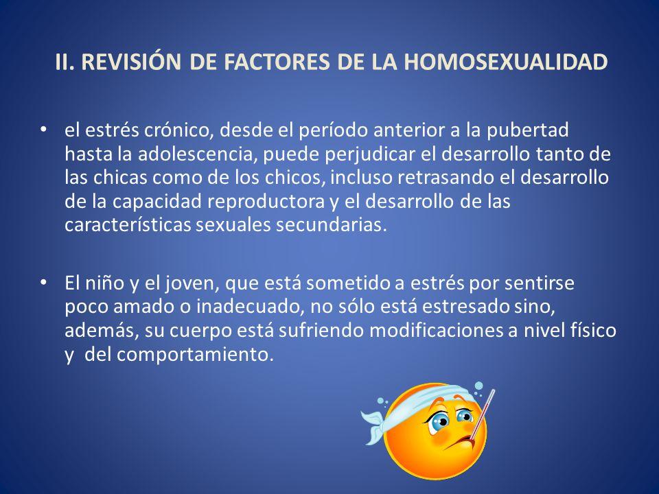 II. REVISIÓN DE FACTORES DE LA HOMOSEXUALIDAD el estrés crónico, desde el período anterior a la pubertad hasta la adolescencia, puede perjudicar el de