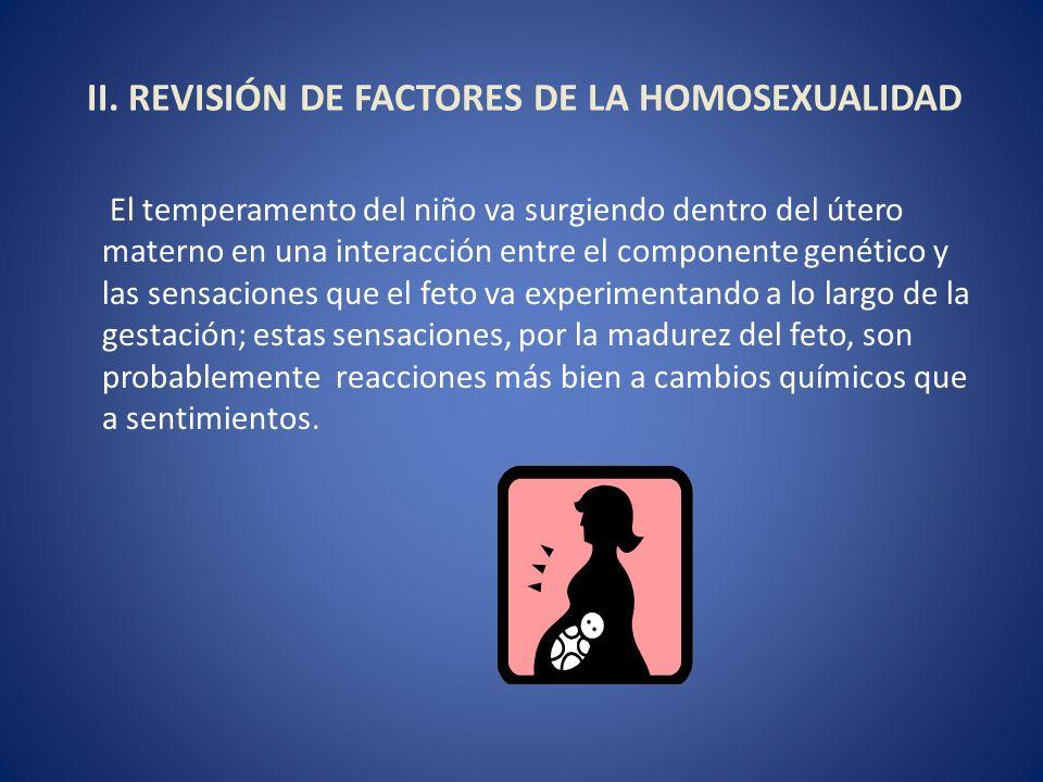 II. REVISIÓN DE FACTORES DE LA HOMOSEXUALIDAD El temperamento del niño va surgiendo dentro del útero materno en una interacción entre el componente ge