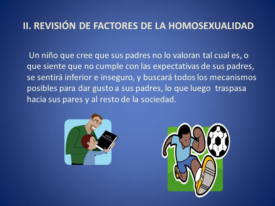 II. REVISIÓN DE FACTORES DE LA HOMOSEXUALIDAD Un niño que cree que sus padres no lo valoran tal cual es, o que siente que no cumple con las expectativ