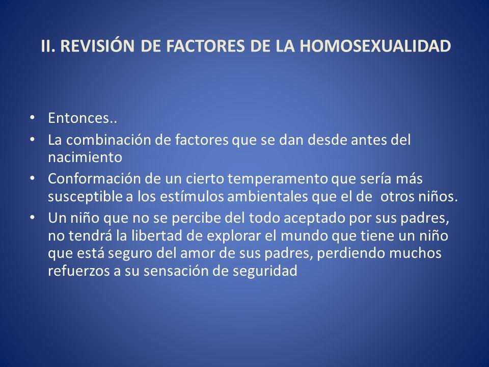 II. REVISIÓN DE FACTORES DE LA HOMOSEXUALIDAD Entonces.. La combinación de factores que se dan desde antes del nacimiento Conformación de un cierto te