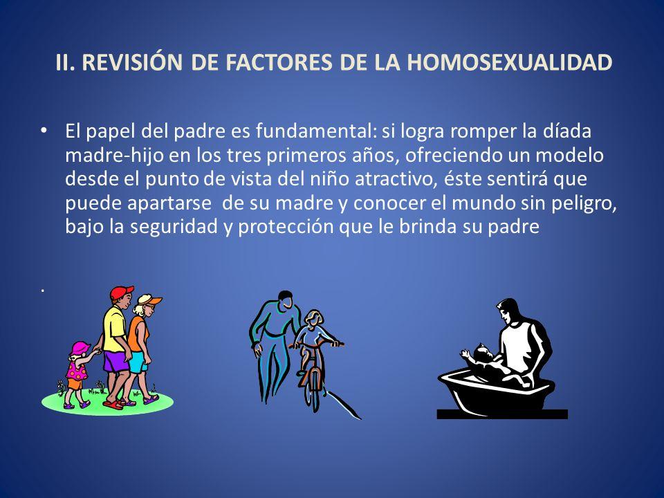 II. REVISIÓN DE FACTORES DE LA HOMOSEXUALIDAD El papel del padre es fundamental: si logra romper la díada madre-hijo en los tres primeros años, ofreci