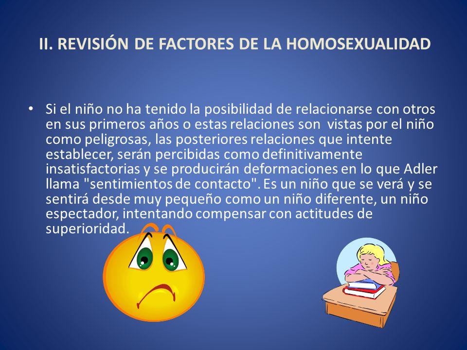 II. REVISIÓN DE FACTORES DE LA HOMOSEXUALIDAD Si el niño no ha tenido la posibilidad de relacionarse con otros en sus primeros años o estas relaciones