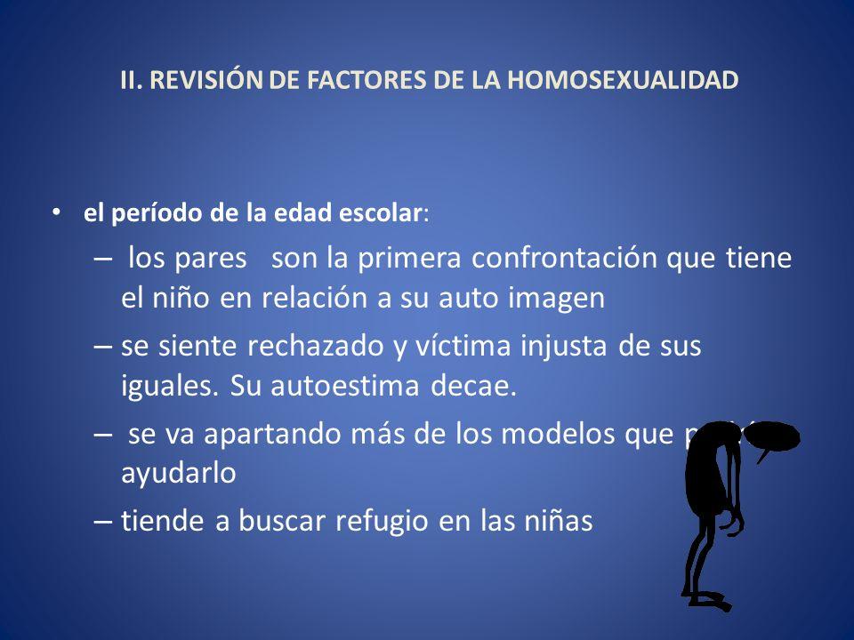 II. REVISIÓN DE FACTORES DE LA HOMOSEXUALIDAD el período de la edad escolar: – los pares son la primera confrontación que tiene el niño en relación a