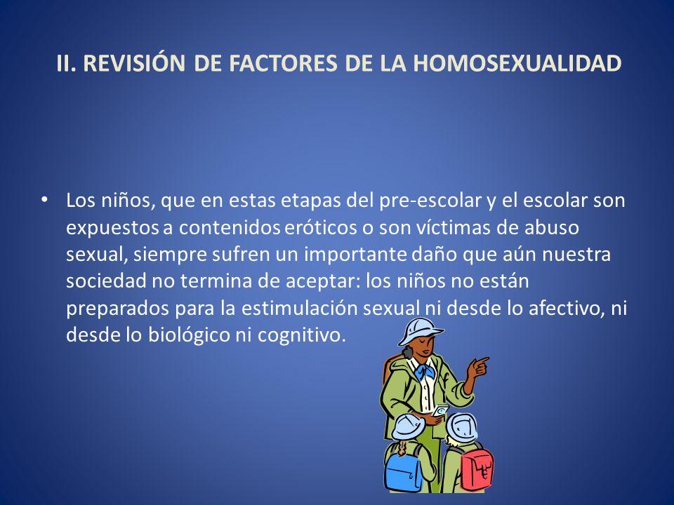 II. REVISIÓN DE FACTORES DE LA HOMOSEXUALIDAD Los niños, que en estas etapas del pre-escolar y el escolar son expuestos a contenidos eróticos o son ví