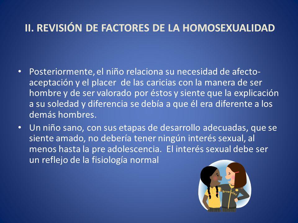 II. REVISIÓN DE FACTORES DE LA HOMOSEXUALIDAD Posteriormente, el niño relaciona su necesidad de afecto- aceptación y el placer de las caricias con la