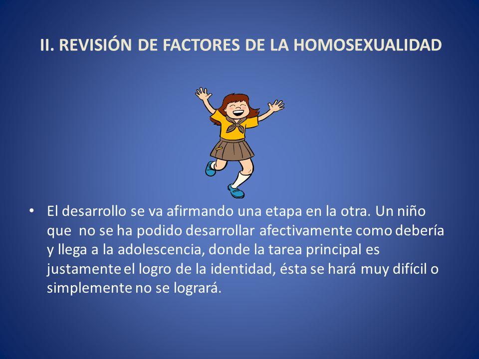 II. REVISIÓN DE FACTORES DE LA HOMOSEXUALIDAD El desarrollo se va afirmando una etapa en la otra. Un niño que no se ha podido desarrollar afectivament