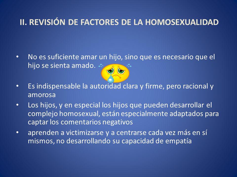 II. REVISIÓN DE FACTORES DE LA HOMOSEXUALIDAD No es suficiente amar un hijo, sino que es necesario que el hijo se sienta amado. Es indispensable la au