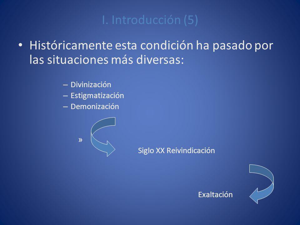 I. Introducción (5) Históricamente esta condición ha pasado por las situaciones más diversas: – Divinización – Estigmatización – Demonización » Siglo