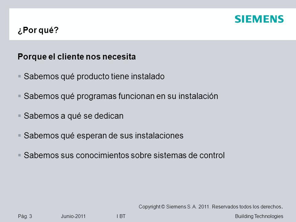 Pág. 3 Junio-2011 Copyright © Siemens S. A. 2011. Reservados todos los derechos. Building TechnologiesI BT ¿Por qué? Porque el cliente nos necesita Sa