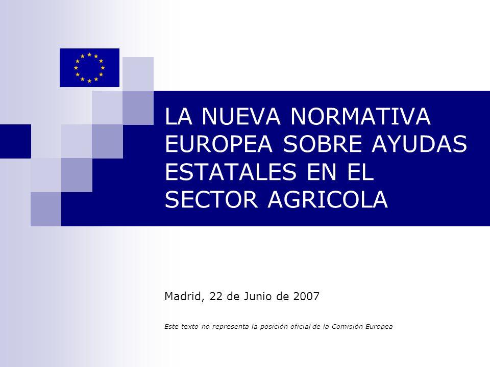 LA NUEVA NORMATIVA EUROPEA SOBRE AYUDAS ESTATALES EN EL SECTOR AGRICOLA Madrid, 22 de Junio de 2007 Este texto no representa la posición oficial de la