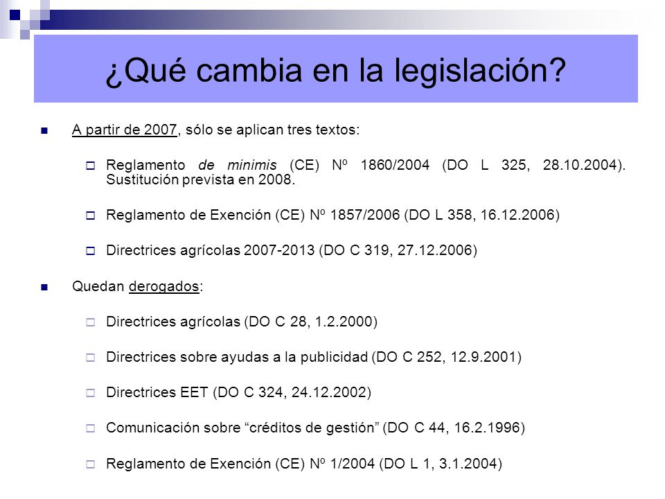 ¿Qué cambia en la legislación? A partir de 2007, sólo se aplican tres textos: Reglamento de minimis (CE) Nº 1860/2004 (DO L 325, 28.10.2004). Sustituc