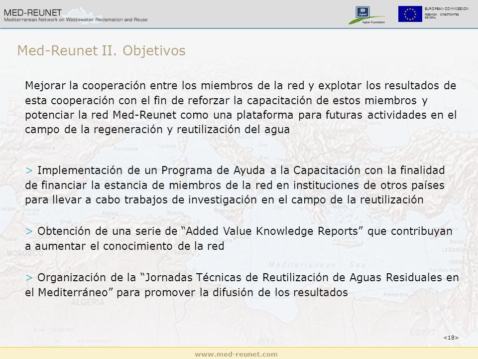 www.med-reunet.com EUROPEAN COMMISSION RESEARCH DIRECTORATES GENERAL Mejorar la cooperación entre los miembros de la red y explotar los resultados de esta cooperación con el fin de reforzar la capacitación de estos miembros y potenciar la red Med-Reunet como una plataforma para futuras actividades en el campo de la regeneración y reutilización del agua > Implementación de un Programa de Ayuda a la Capacitación con la finalidad de financiar la estancia de miembros de la red en instituciones de otros países para llevar a cabo trabajos de investigación en el campo de la reutilización > Obtención de una serie de Added Value Knowledge Reports que contribuyan a aumentar el conocimiento de la red > Organización de la Jornadas Técnicas de Reutilización de Aguas Residuales en el Mediterráneo para promover la difusión de los resultados Med-Reunet II.