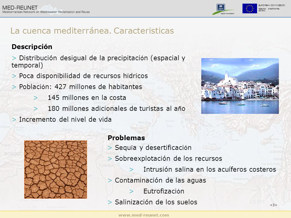 www.med-reunet.com EUROPEAN COMMISSION RESEARCH DIRECTORATES GENERAL Descripción > Distribución desigual de la precipitaci ó n (espacial y temporal) > Poca disponibilidad de recursos h í dricos > Poblaci ó n: 427 millones de habitantes >145 millones en la costa >180 millones adicionales de turistas al a ñ o > Incremento del nivel de vida Problemas > Sequ í a y desertificaci ó n > Sobreexplotación de los recursos >Intrusión salina en los acuíferos costeros > Contaminación de las aguas >Eutrofizaci ó n > Salinización de los suelos La cuenca mediterránea.
