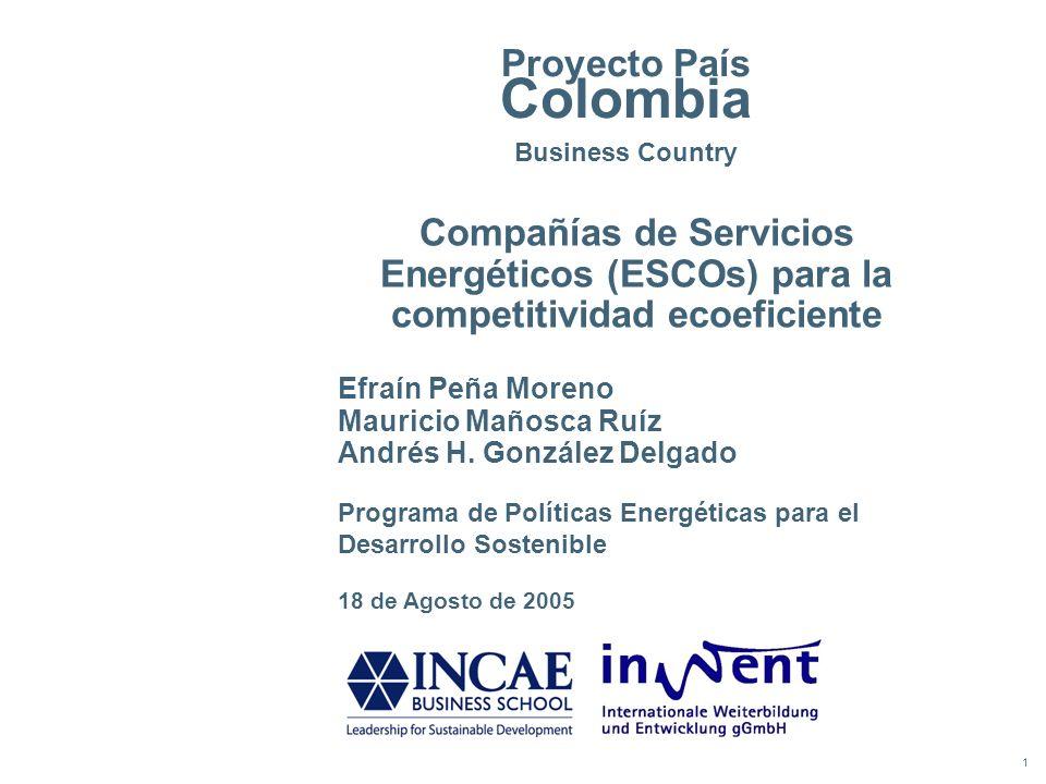 1 Proyecto País Colombia Business Country Compañías de Servicios Energéticos (ESCOs) para la competitividad ecoeficiente 18 de Agosto de 2005 Efraín P