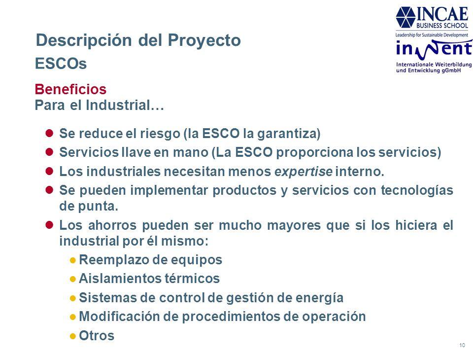 10 Descripción del Proyecto ESCOs Beneficios Para el Industrial… Se reduce el riesgo (la ESCO la garantiza) Servicios llave en mano (La ESCO proporcio