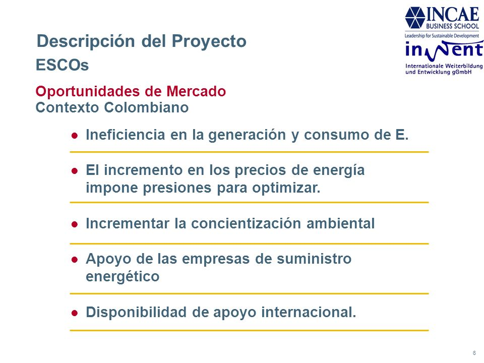7 Descripción del Proyecto ESCOs Oportunidades de Mercado Modus Operandi Contratos por ahorro en el desempeño energético (EPC) Las ESCOs ofrecen servicios de EPC, sin capital inicial para el industrial (e.g.