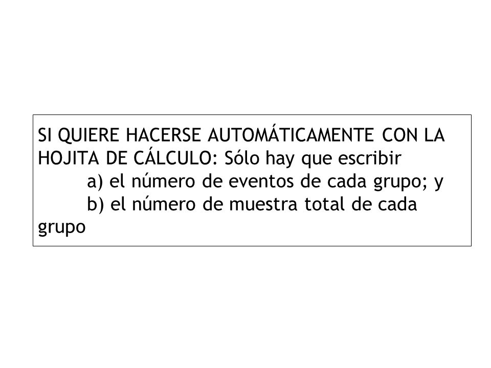 SI QUIERE HACERSE AUTOMÁTICAMENTE CON LA HOJITA DE CÁLCULO: Sólo hay que escribir a) el número de eventos de cada grupo; y b) el número de muestra tot