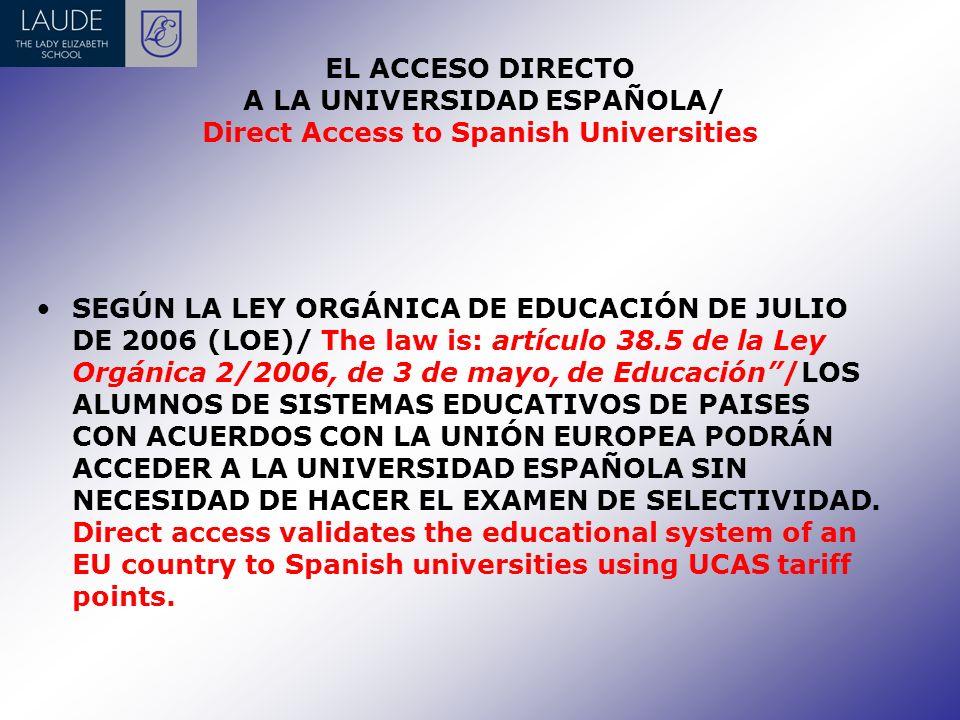 EL ACCESO DIRECTO A LA UNIVERSIDAD ESPAÑOLA/ Direct Access to Spanish Universities SEGÚN LA LEY ORGÁNICA DE EDUCACIÓN DE JULIO DE 2006 (LOE)/ The law is: artículo 38.5 de la Ley Orgánica 2/2006, de 3 de mayo, de Educación/LOS ALUMNOS DE SISTEMAS EDUCATIVOS DE PAISES CON ACUERDOS CON LA UNIÓN EUROPEA PODRÁN ACCEDER A LA UNIVERSIDAD ESPAÑOLA SIN NECESIDAD DE HACER EL EXAMEN DE SELECTIVIDAD.