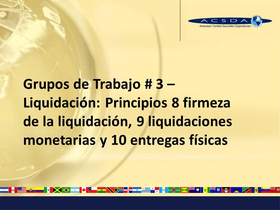 Grupos de Trabajo # 3 – Liquidación: Principios 8 firmeza de la liquidación, 9 liquidaciones monetarias y 10 entregas físicas